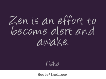Diy image sayings about inspirational - Zen is an effort to become alert and awake.