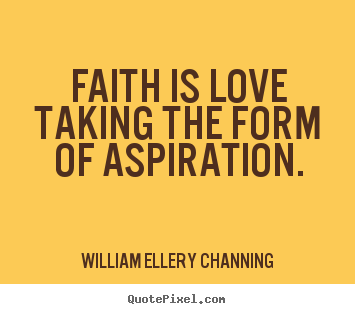 William Ellery Channing picture quotes - Faith is love taking the form of aspiration. - Inspirational quotes