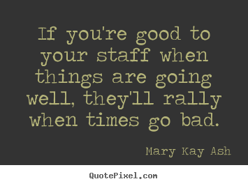Inspirational quotes - If you're good to your staff when things are going well, they'll..