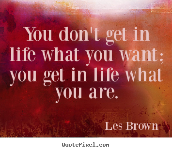 You don't get in life what you want; you get in life what you.. Les Brown  inspirational quotes