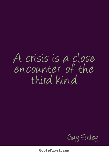 A crisis is a close encounter of the third kind. Guy Finley good inspirational quotes