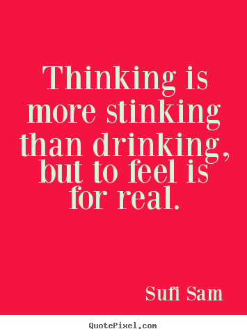 Sufi Sam picture quote - Thinking is more stinking than drinking, but to feel is.. - Inspirational quote