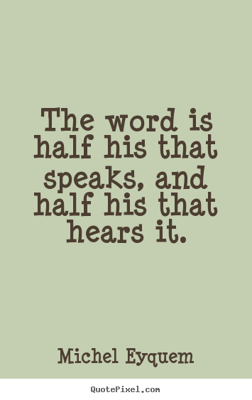Michel Eyquem picture quotes - The word is half his that speaks, and half his that.. - Inspirational quotes