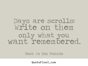 Bach Ya Ibn Pakuda picture quotes - Days are scrolls: write on them only what you want remembered. - Inspirational quote
