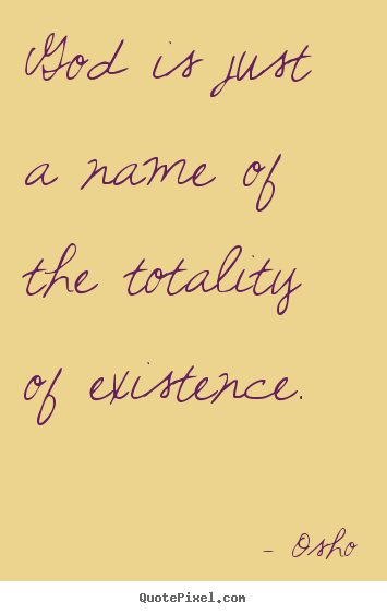 God is just a name of the totality of existence. Osho  inspirational quotes