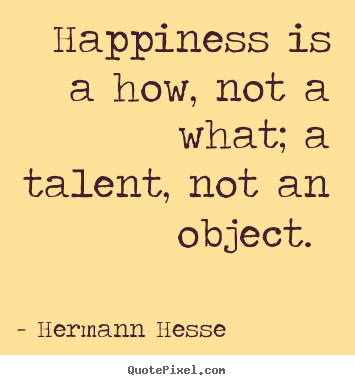 Inspirational quote - Happiness is a how, not a what; a talent, not an object.