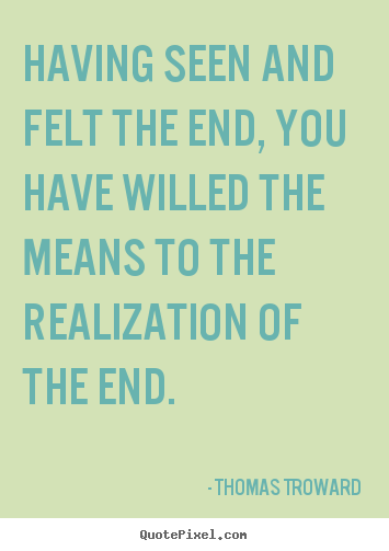 Sayings about inspirational - Having seen and felt the end, you have willed..