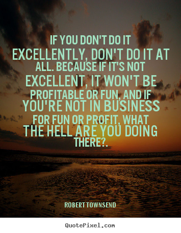 Inspirational quote - If you don't do it excellently, don't do it at all. because if it's not..