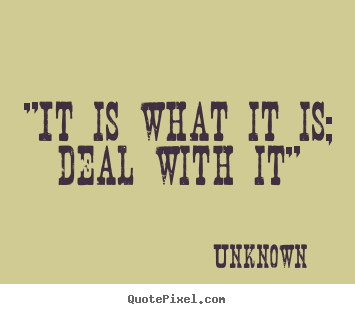 "Unknown photo quote - ""it is what it is; deal with it"" - Inspirational quotes"