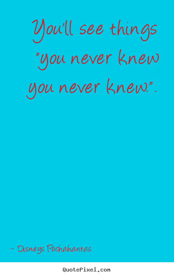 "Sayings about inspirational - You'll see things ""you never knew you never.."