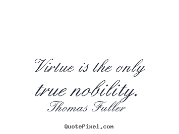 Inspirational quote - Virtue is the only true nobility.