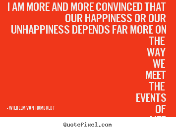 Wilhelm Von Humboldt picture quote - I am more and more convinced that our happiness or our unhappiness.. - Inspirational quotes