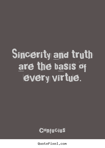 Inspirational quotes - Sincerity and truth are the basis of every virtue.