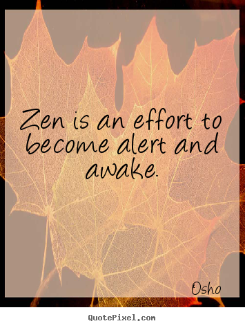 Quote about inspirational - Zen is an effort to become alert and awake.