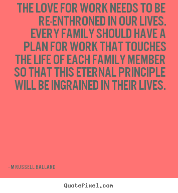 The love for work needs to be re-enthroned in our lives... M Russell Ballard top inspirational sayings