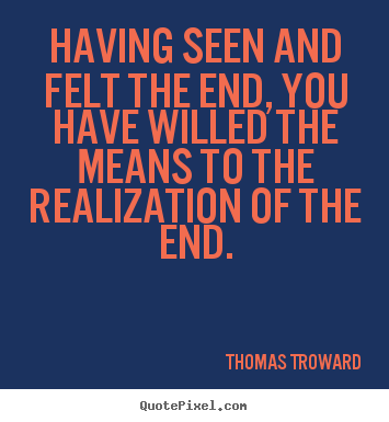 Inspirational quotes - Having seen and felt the end, you have willed the means to..