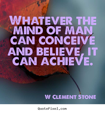 Whatever the mind of man can conceive and believe, it can.. W Clement Stone great inspirational quotes
