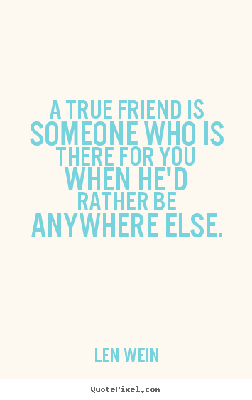 A true friend is someone who is there for you when he'd rather.. Len Wein best inspirational quotes