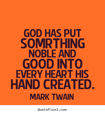 Inspirational sayings - God has put somrthing noble and good into every..