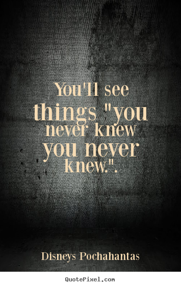 "You'll see things ""you never knew you never knew."". Disneys Pochahantas greatest inspirational quotes"