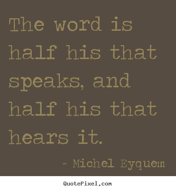 Inspirational quotes - The word is half his that speaks, and half his that hears..
