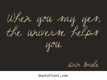 Design picture quotes about inspirational - When you say yes, the universe helps you.