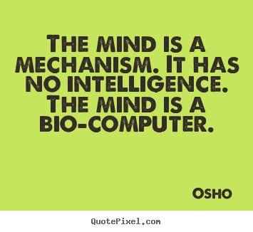 Osho picture quote - The mind is a mechanism. it has no intelligence. the mind is.. - Inspirational quotes