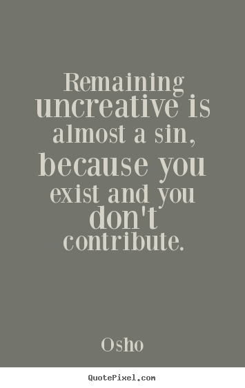 Quotes about inspirational - Remaining uncreative is almost a sin, because you exist and you..