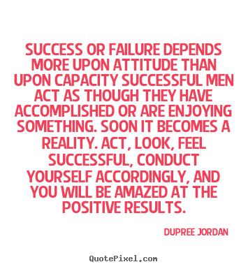 Quote about inspirational - Success or failure depends more upon attitude than upon capacity..