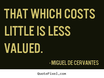 Miguel De Cervantes image quotes - That which costs little is less valued. - Inspirational quotes