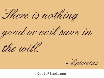There is nothing good or evil save in the will. Epictetus top inspirational quotes