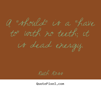 "Quotes about inspirational - A ""should"" is a ""have to"" with no teeth; it is dead energy."