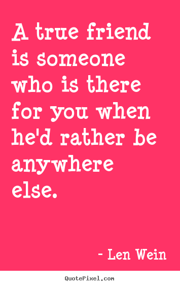 Len Wein picture quotes - A true friend is someone who is there for you when he'd.. - Inspirational quotes
