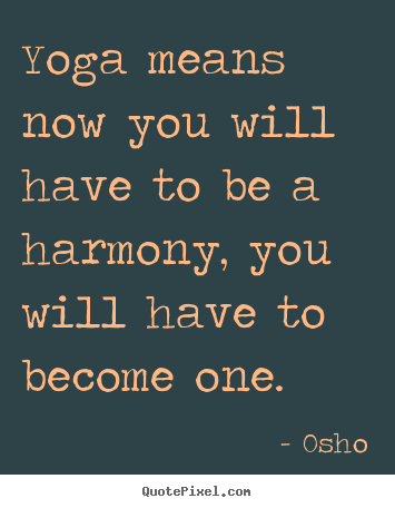 Inspirational sayings - Yoga means now you will have to be a harmony, you will have to become..