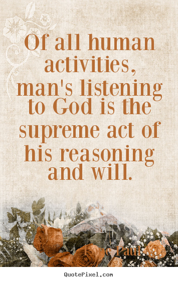 Of all human activities, man's listening to god.. Pope Paul VI top inspirational quotes