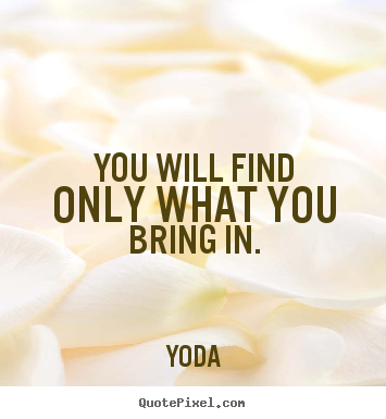 Yoda picture sayings - You will find only what you bring in. - Inspirational quotes