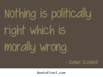 Inspirational quote - Nothing is politically right which is morally..