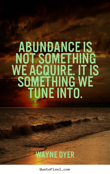 Abundance is not something we acquire. it is something we tune.. Wayne Dyer best inspirational quote