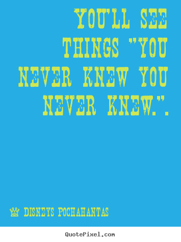 "Quotes about inspirational - You'll see things ""you never knew you never knew.""."