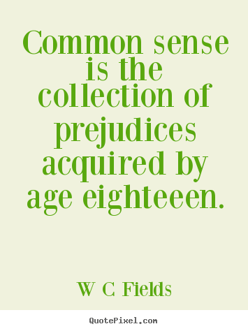 Common sense is the collection of prejudices acquired by age eighteeen. W C Fields famous inspirational quote
