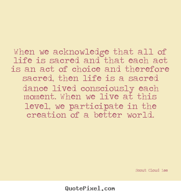 Quotes about inspirational - When we acknowledge that all of life is sacred and that each act is..