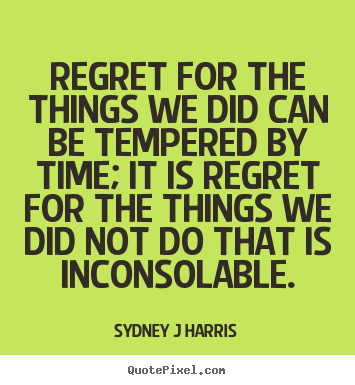 Regret for the things we did can be tempered by time; it is regret.. Sydney J Harris  inspirational quotes