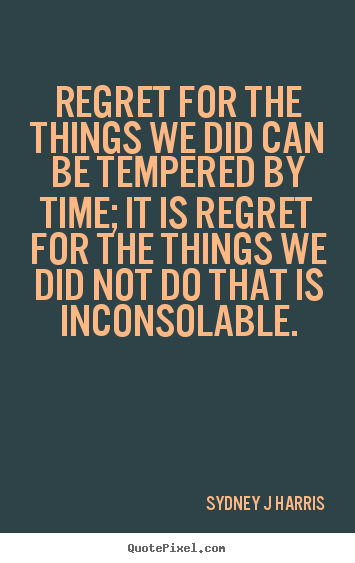 Sydney J Harris picture quotes - Regret for the things we did can be tempered.. - Inspirational quotes