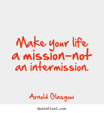 Make your life a mission-not an intermission. Arnold Glasgow great inspirational quotes