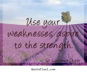 Quote about inspirational - Use your weaknesses; aspire to the strength.