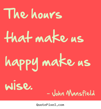 Inspirational quotes - The hours that make us happy make us wise.