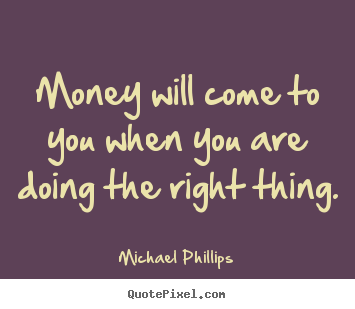 Michael Phillips picture quotes - Money will come to you when you are doing the.. - Inspirational quotes