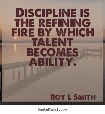 Create picture quotes about inspirational - Discipline is the refining fire by which talent becomes..