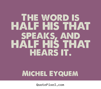 Michel Eyquem picture quotes - The word is half his that speaks, and half.. - Inspirational quotes