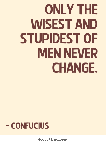 Inspirational quotes - Only the wisest and stupidest of men never change.